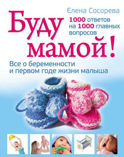 книга Буду мамой! Все о беременности и первом годе жизни малыша. 1000 ответов на 1000 главных вопросов Елена Сосорева