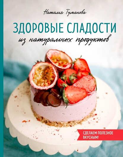 купить бумажную книгу Здоровые сладости из натуральных продуктов Наталья Туманова
