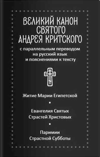 Великий канон святого Андрея Критского с параллельным переводом на русский язык и пояснениями к тексту Житие преподобной Марии Египетской